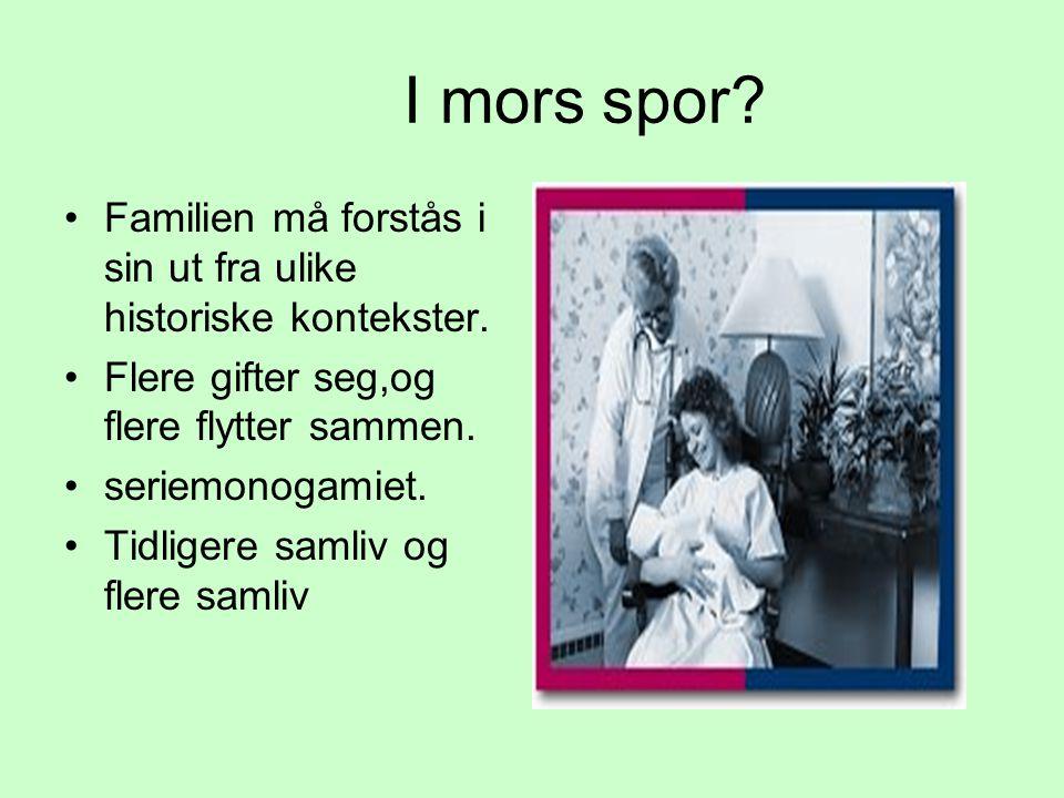I mors spor Familien må forstås i sin ut fra ulike historiske kontekster. Flere gifter seg,og flere flytter sammen.