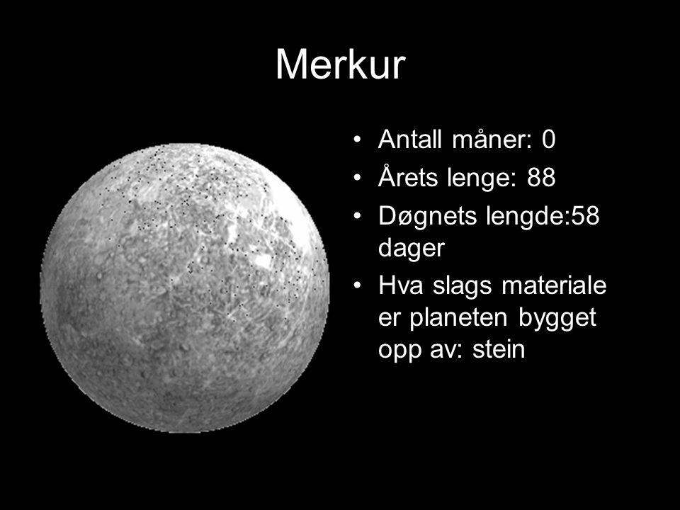 Merkur Antall måner: 0 Årets lenge: 88 Døgnets lengde:58 dager