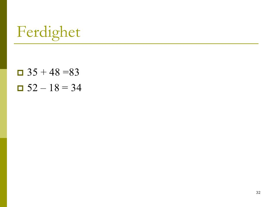 Ferdighet 35 + 48 =83. 52 – 18 = 34.
