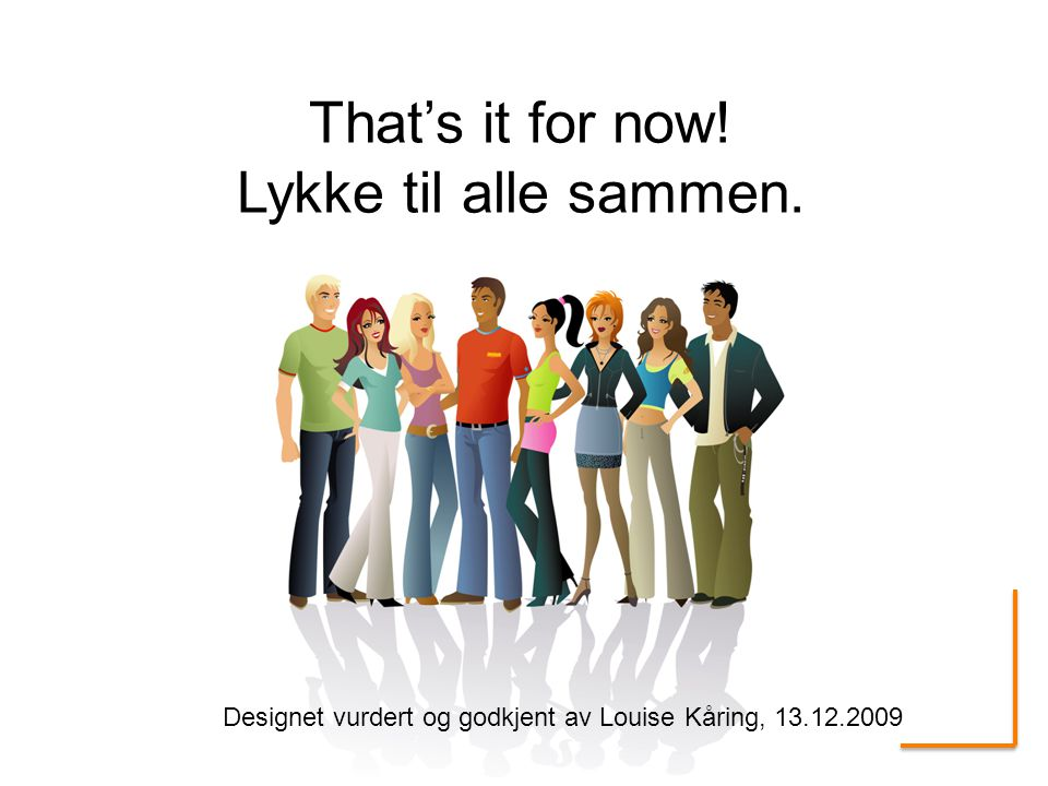 That's it for now! Lykke til alle sammen.