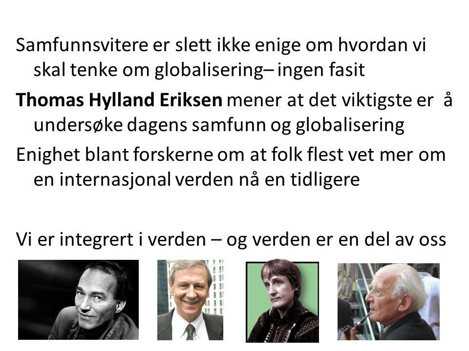 Samfunnsvitere er slett ikke enige om hvordan vi skal tenke om globalisering– ingen fasit Thomas Hylland Eriksen mener at det viktigste er å undersøke dagens samfunn og globalisering Enighet blant forskerne om at folk flest vet mer om en internasjonal verden nå en tidligere Vi er integrert i verden – og verden er en del av oss