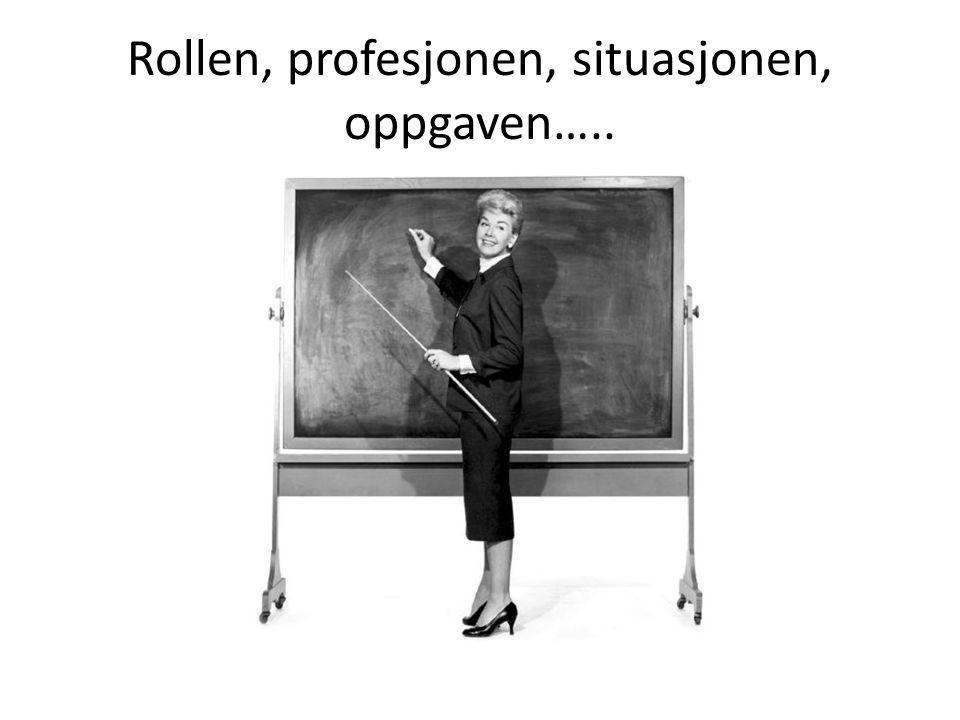 Rollen, profesjonen, situasjonen, oppgaven…..