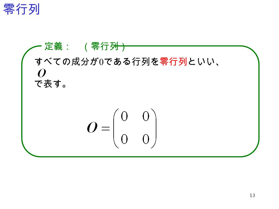 零行列 定義: (零行列) すべての成分が0である行列を零行列といい、 で表す。