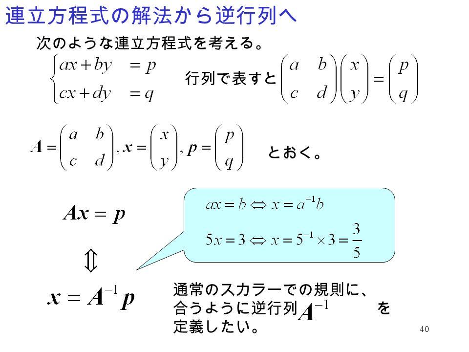連立方程式の解法から逆行列へ 次のような連立方程式を考える。 行列で表すと とおく。 通常のスカラーでの規則に、 合うように逆行列 を