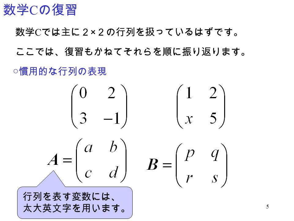 数学Cの復習 数学Cでは主に2×2の行列を扱っているはずです。 ここでは、復習もかねてそれらを順に振り返ります。 ○慣用的な行列の表現