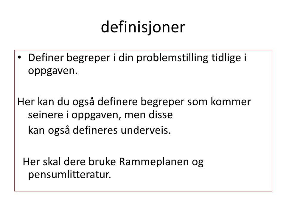 definisjoner Definer begreper i din problemstilling tidlige i oppgaven. Her kan du også definere begreper som kommer seinere i oppgaven, men disse.