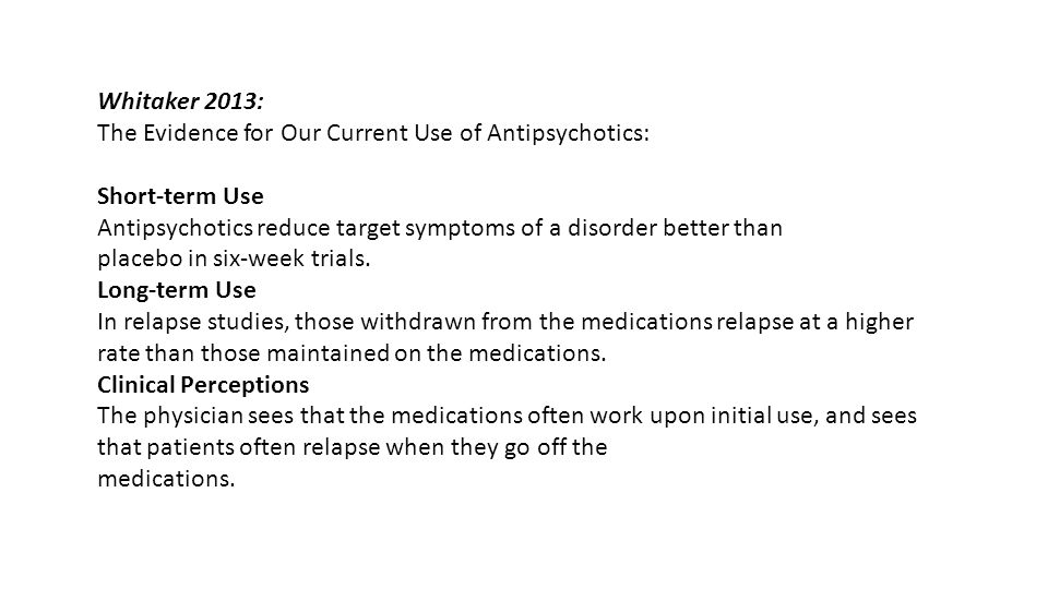 Whitaker 2013: The Evidence for Our Current Use of Antipsychotics: Short-term Use. Antipsychotics reduce target symptoms of a disorder better than.