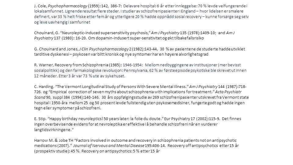 J. Cole, Psychopharmacology (1959): 142, 386-7: Delavare hospital: 6 år etter innleggelse: 70 % levde velfungerende i lokalsamfunnet. Lignende resultat flere steder. I studier av schizofrenipasienter i England – hvor lidelsen er smalere definert, var 33 % helt friske etter fem år og ytterligere 20 % hadde oppnådd sosial recovery – kunne forsørge seg selv og leve uavhengig i samfunnet