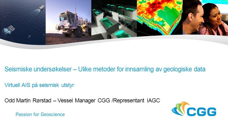 Seismiske undersøkelser – Ulike metoder for innsamling av geologiske data Virtuell AIS på seismisk utstyr Odd Martin Rørstad – Vessel Manager CGG /Representant IAGC