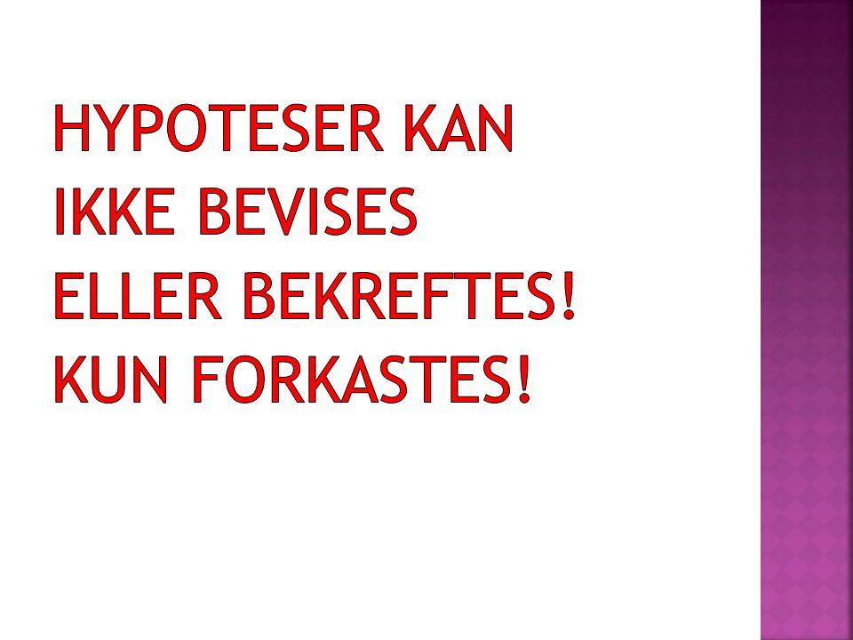 HYPOTESER KAN IKKE BEVISES ELLER BEKREFTES! KUN FORKASTES!