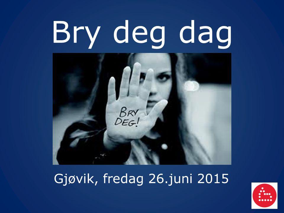 Bry deg dag Gjøvik, fredag 26.juni 2015