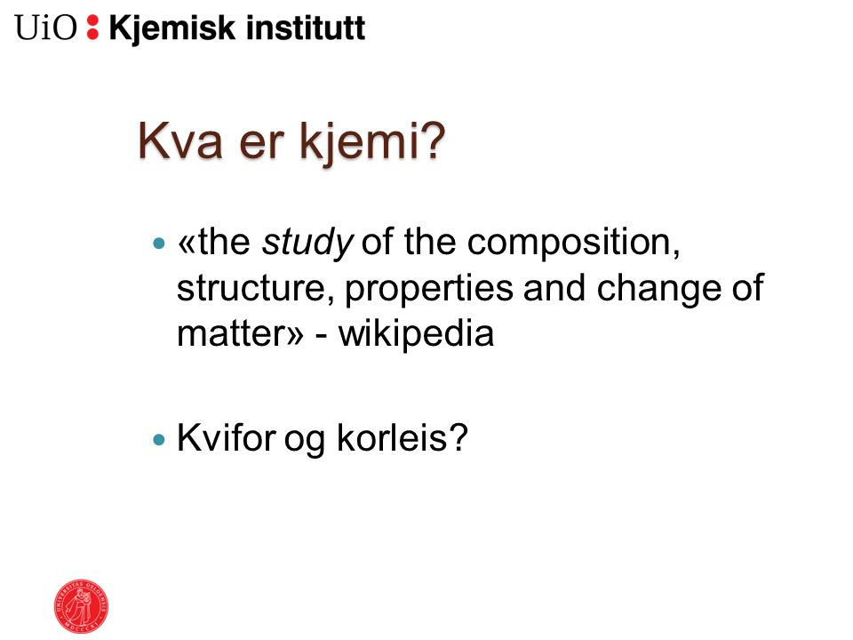 Kva er kjemi «the study of the composition, structure, properties and change of matter» - wikipedia.