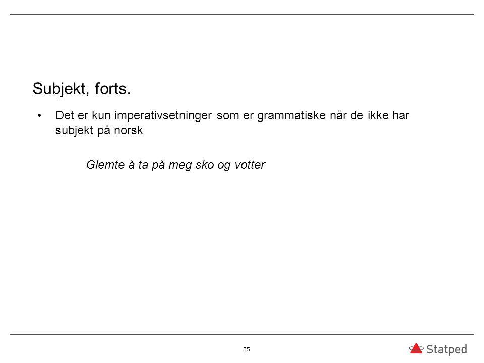 Subjekt, forts. Det er kun imperativsetninger som er grammatiske når de ikke har subjekt på norsk.