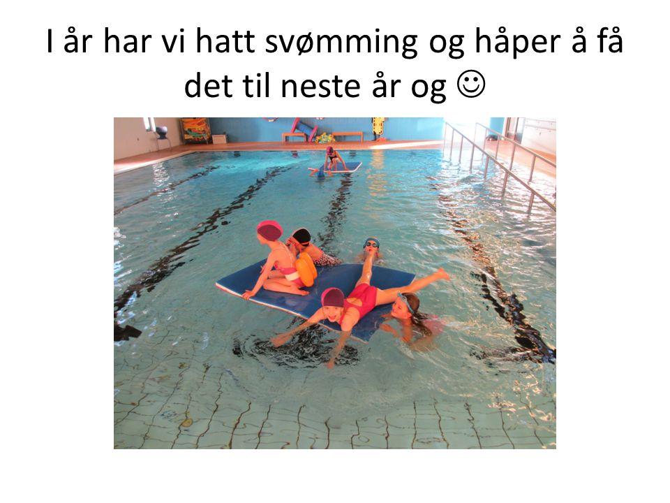 I år har vi hatt svømming og håper å få det til neste år og 