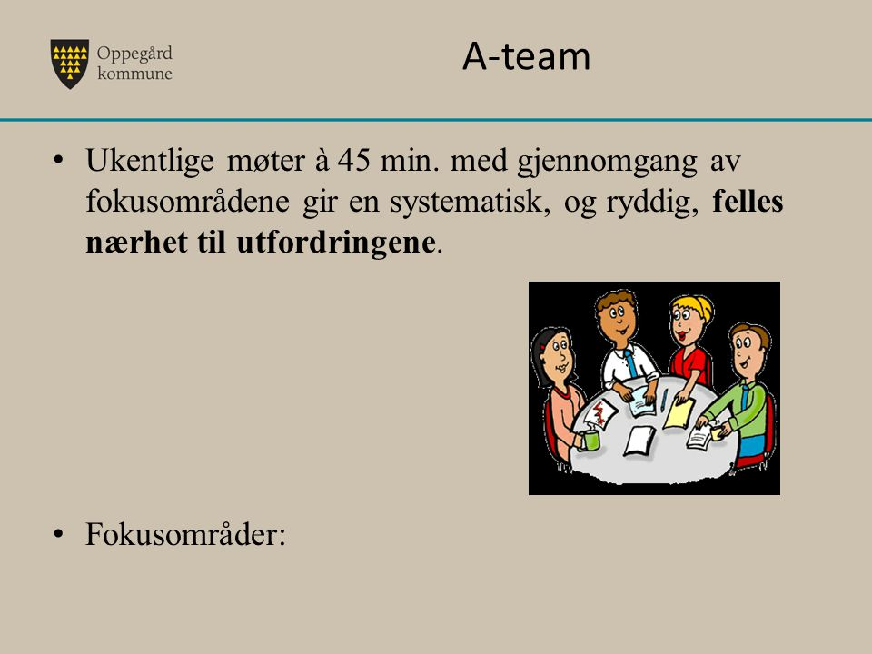 A-team Ukentlige møter à 45 min. med gjennomgang av fokusområdene gir en systematisk, og ryddig, felles nærhet til utfordringene.