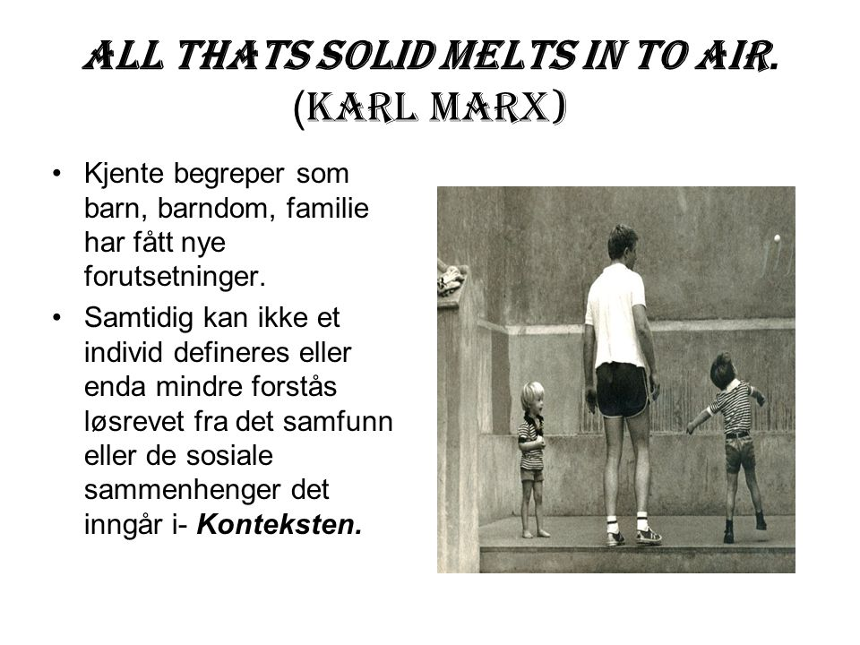 All thats solid melts in to air. (Karl Marx)