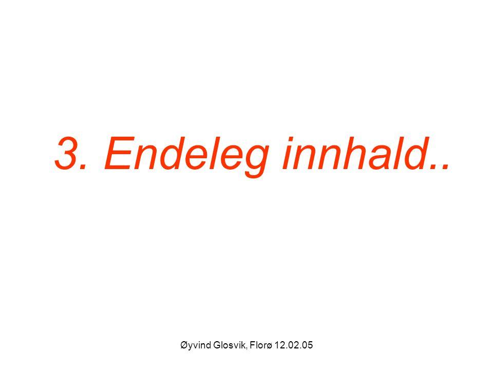 3. Endeleg innhald.. Øyvind Glosvik, Florø 12.02.05