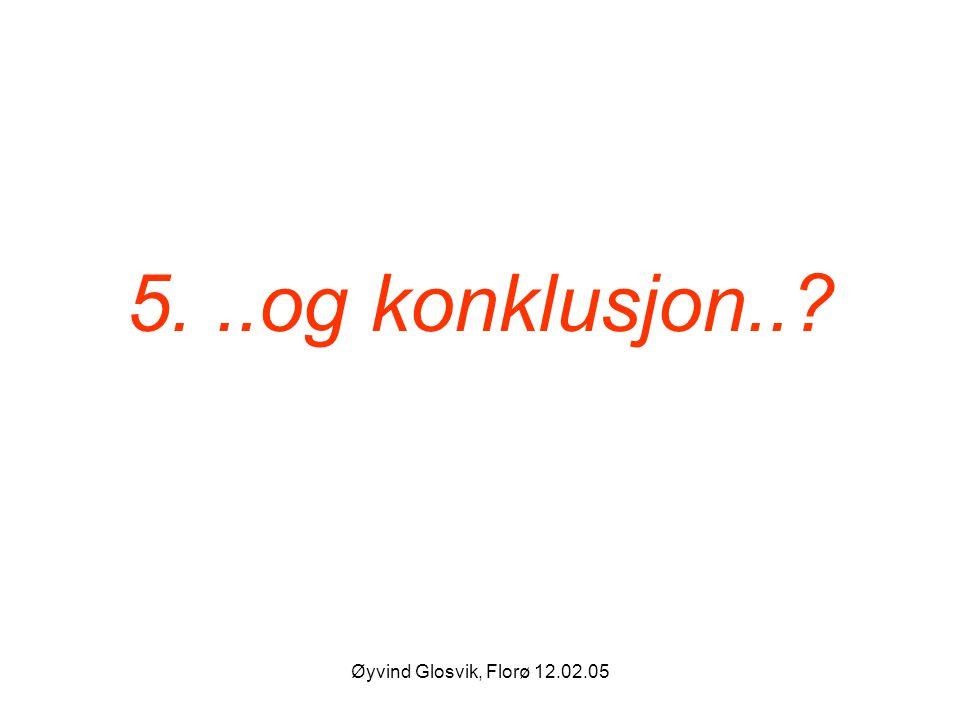 5. ..og konklusjon.. Øyvind Glosvik, Florø 12.02.05