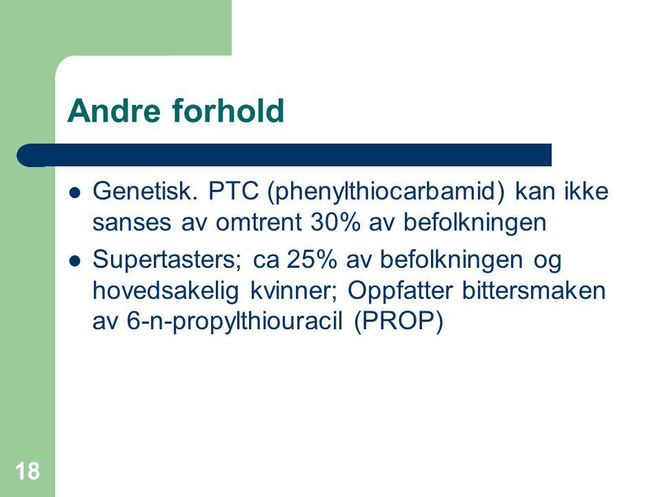 Andre forhold Genetisk. PTC (phenylthiocarbamid) kan ikke sanses av omtrent 30% av befolkningen.