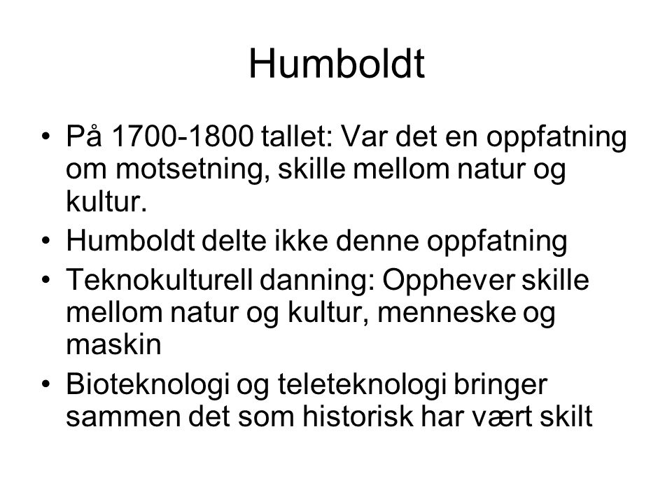 Humboldt På 1700-1800 tallet: Var det en oppfatning om motsetning, skille mellom natur og kultur. Humboldt delte ikke denne oppfatning.
