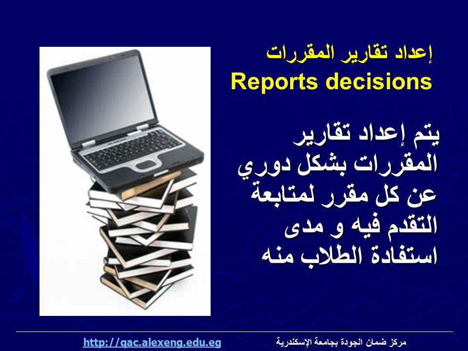إعداد تقارير المقررات Reports decisions. يتم إعداد تقارير المقررات بشكل دوري عن كل مقرر لمتابعة التقدم فيه و مدى استفادة الطلاب منه.