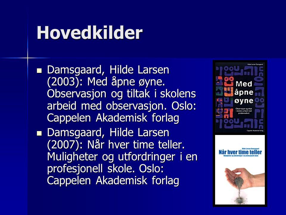 Hovedkilder Damsgaard, Hilde Larsen (2003): Med åpne øyne. Observasjon og tiltak i skolens arbeid med observasjon. Oslo: Cappelen Akademisk forlag.