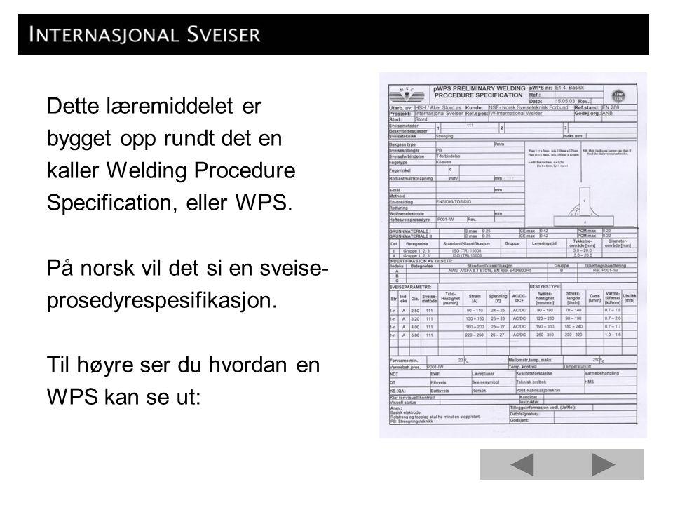 Dette læremiddelet er bygget opp rundt det en. kaller Welding Procedure. Specification, eller WPS.