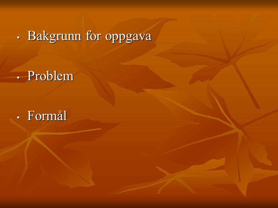 Bakgrunn for oppgava Problem Formål Bakgrunn for oppgava:
