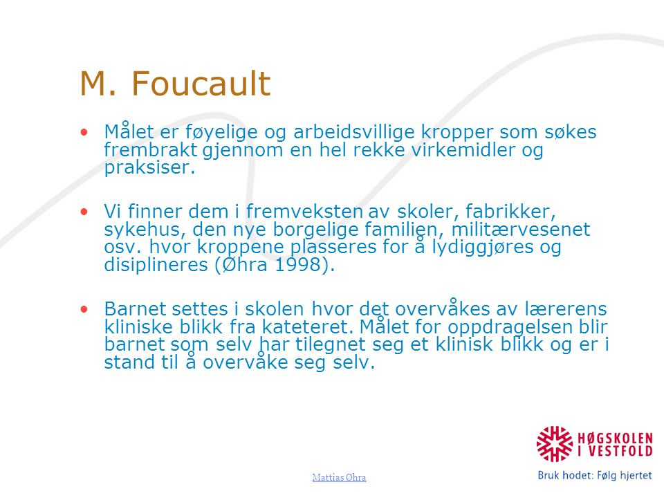 M. Foucault Målet er føyelige og arbeidsvillige kropper som søkes frembrakt gjennom en hel rekke virkemidler og praksiser.