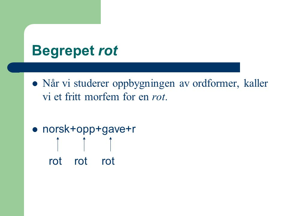 Begrepet rot Når vi studerer oppbygningen av ordformer, kaller vi et fritt morfem for en rot. norsk+opp+gave+r.