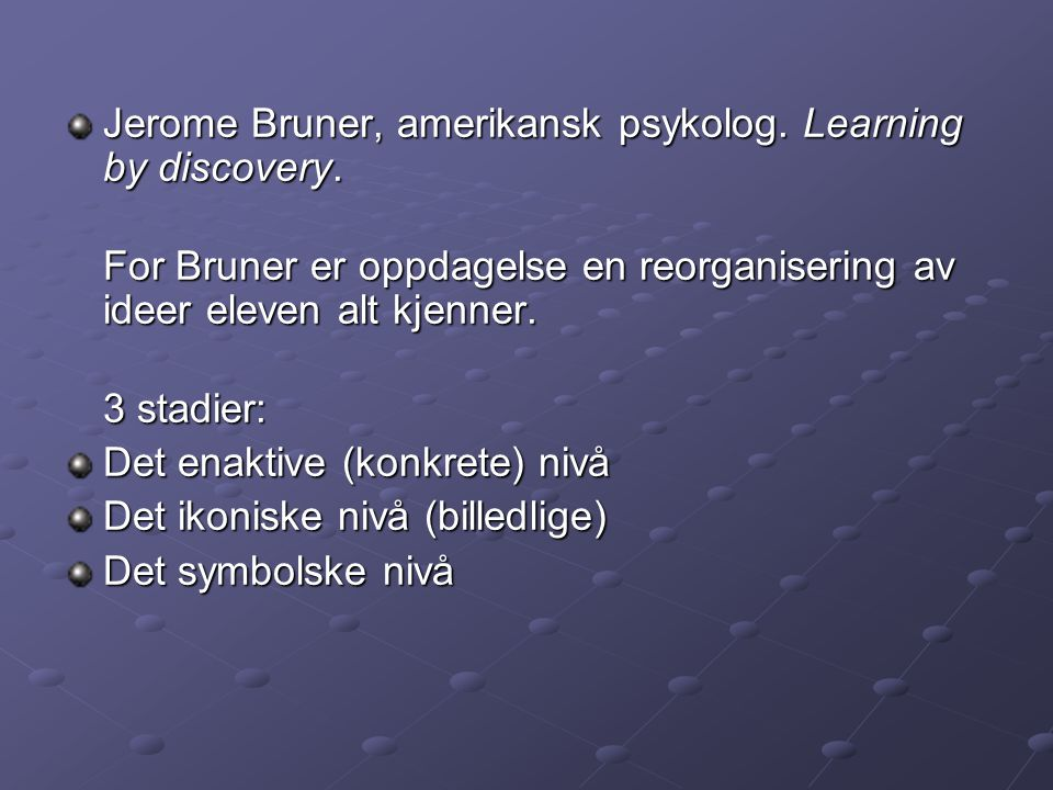 Jerome Bruner, amerikansk psykolog. Learning by discovery.