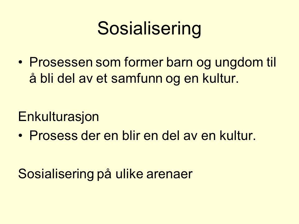 Sosialisering Prosessen som former barn og ungdom til å bli del av et samfunn og en kultur. Enkulturasjon.