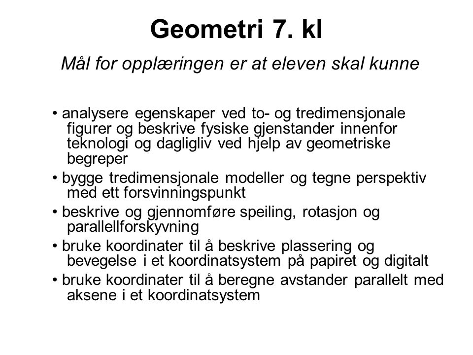 Geometri 7. kl Mål for opplæringen er at eleven skal kunne