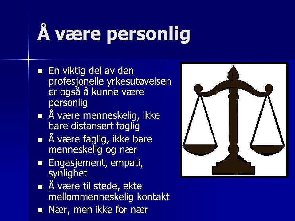 Å være personlig En viktig del av den profesjonelle yrkesutøvelsen er også å kunne være personlig. Å være menneskelig, ikke bare distansert faglig.