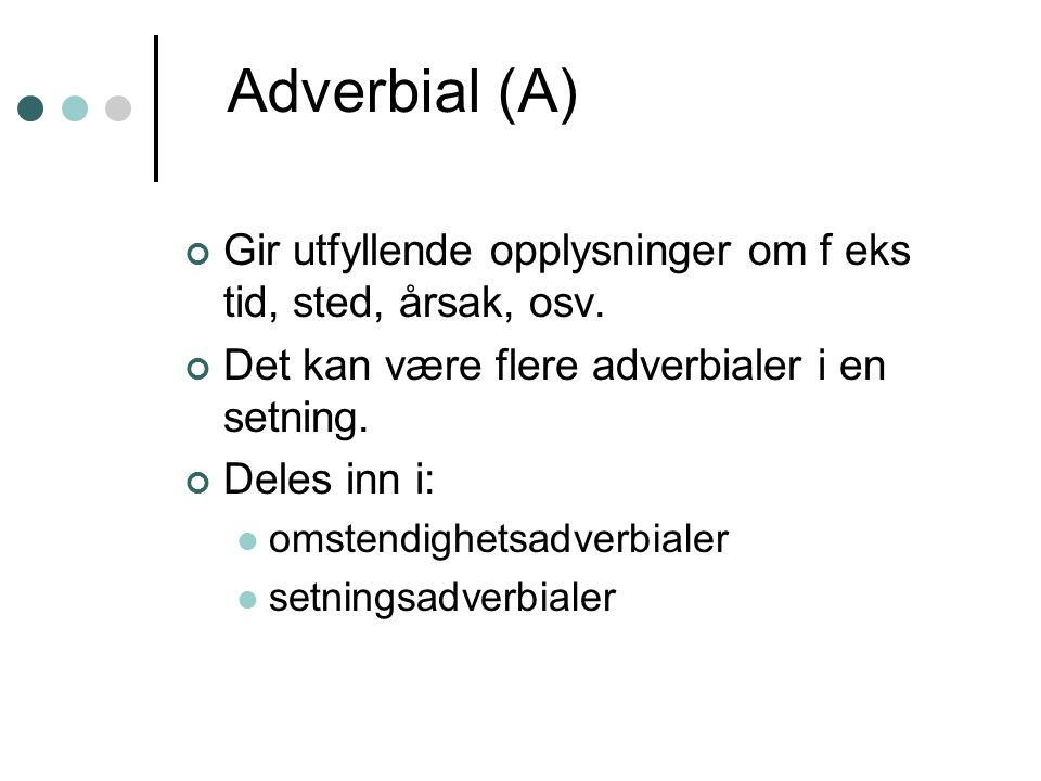 Adverbial (A) Gir utfyllende opplysninger om f eks tid, sted, årsak, osv. Det kan være flere adverbialer i en setning.