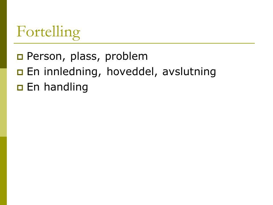Fortelling Person, plass, problem En innledning, hoveddel, avslutning