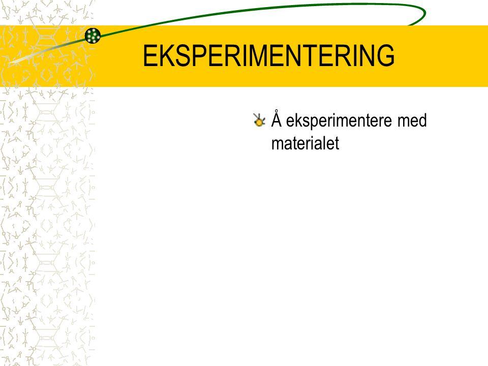 EKSPERIMENTERING Å eksperimentere med materialet
