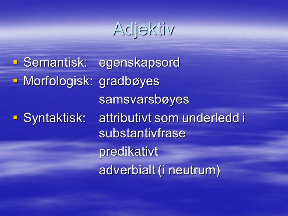 Adjektiv Semantisk: egenskapsord Morfologisk: gradbøyes samsvarsbøyes