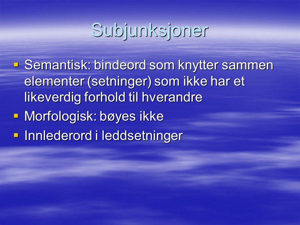 Subjunksjoner Semantisk: bindeord som knytter sammen elementer (setninger) som ikke har et likeverdig forhold til hverandre.