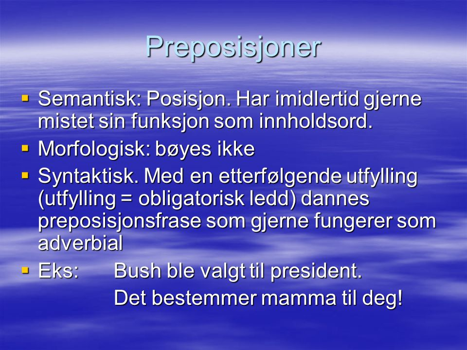 Preposisjoner Semantisk: Posisjon. Har imidlertid gjerne mistet sin funksjon som innholdsord. Morfologisk: bøyes ikke.