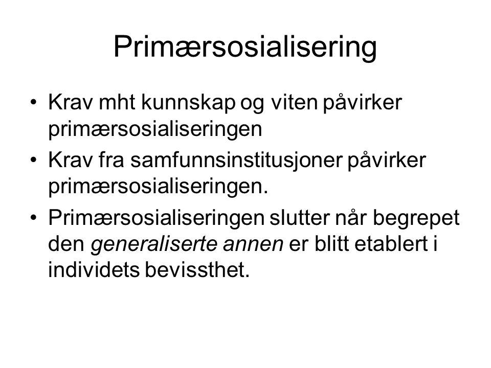 Primærsosialisering Krav mht kunnskap og viten påvirker primærsosialiseringen. Krav fra samfunnsinstitusjoner påvirker primærsosialiseringen.