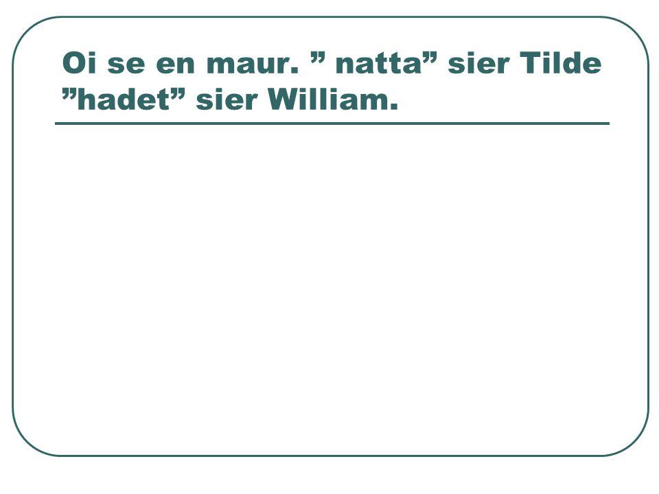 Oi se en maur. natta sier Tilde hadet sier William.