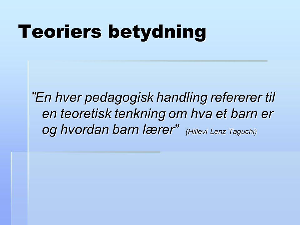Teoriers betydning En hver pedagogisk handling refererer til en teoretisk tenkning om hva et barn er og hvordan barn lærer (Hillevi Lenz Taguchi)