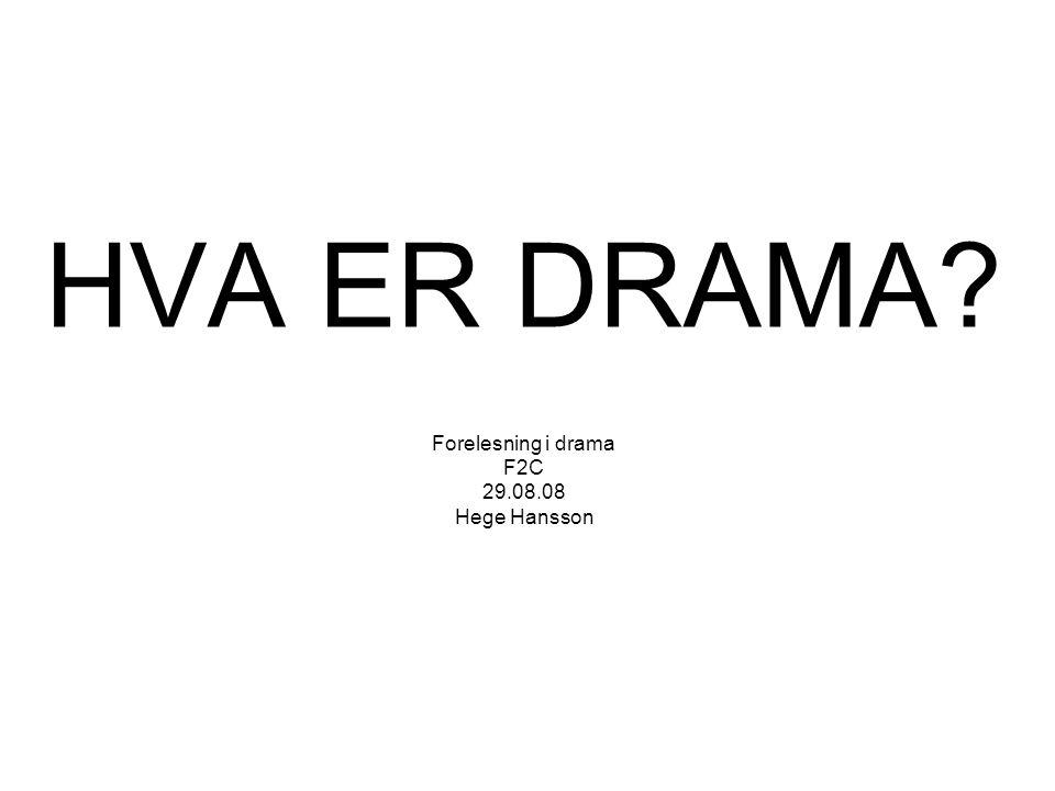 HVA ER DRAMA Forelesning i drama F2C 29.08.08 Hege Hansson