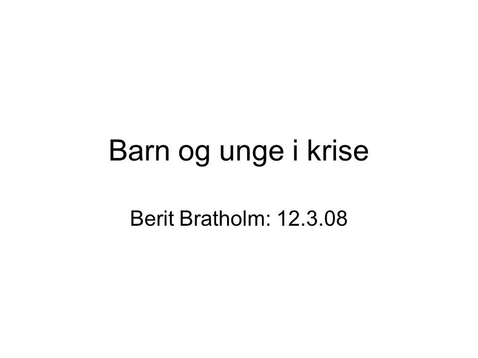 Barn og unge i krise Berit Bratholm: 12.3.08