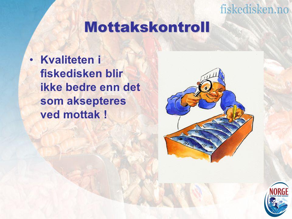 Mottakskontroll Kvaliteten i fiskedisken blir ikke bedre enn det som aksepteres ved mottak !
