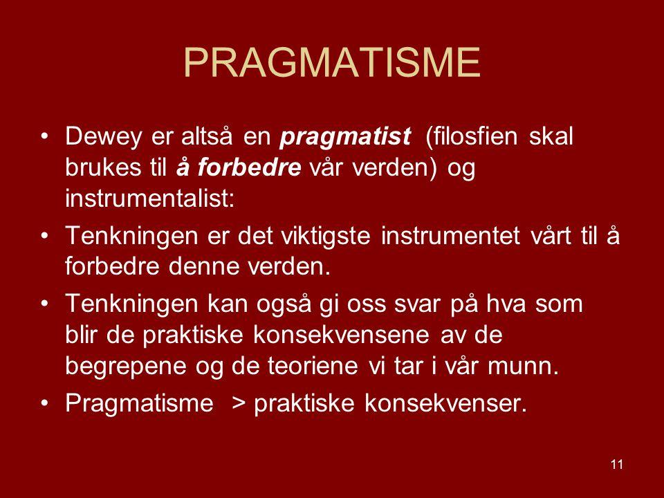 PRAGMATISME Dewey er altså en pragmatist (filosfien skal brukes til å forbedre vår verden) og instrumentalist: