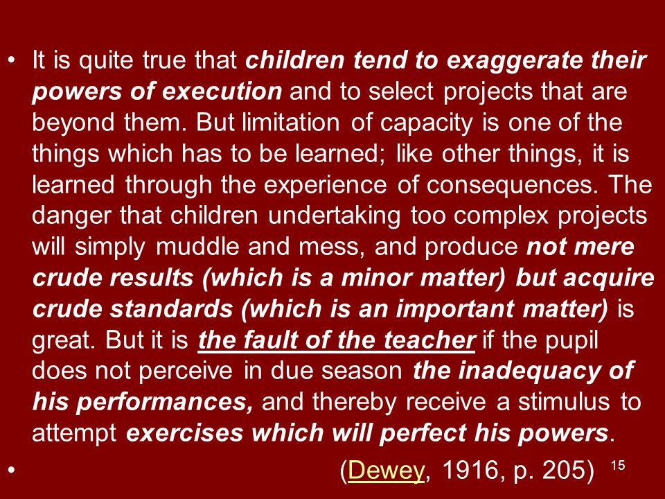 It is quite true that children tend to exaggerate their powers of execution and to select projects that are beyond them. But limitation of capacity is one of the things which has to be learned; like other things, it is learned through the experience of consequences. The danger that children undertaking too complex projects will simply muddle and mess, and produce not mere crude results (which is a minor matter) but acquire crude standards (which is an important matter) is great. But it is the fault of the teacher if the pupil does not perceive in due season the inadequacy of his performances, and thereby receive a stimulus to attempt exercises which will perfect his powers.