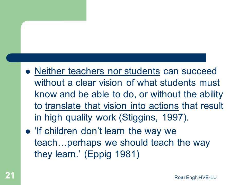 Neither teachers nor students can succeed without a clear vision of what students must know and be able to do, or without the ability to translate that vision into actions that result in high quality work (Stiggins, 1997).
