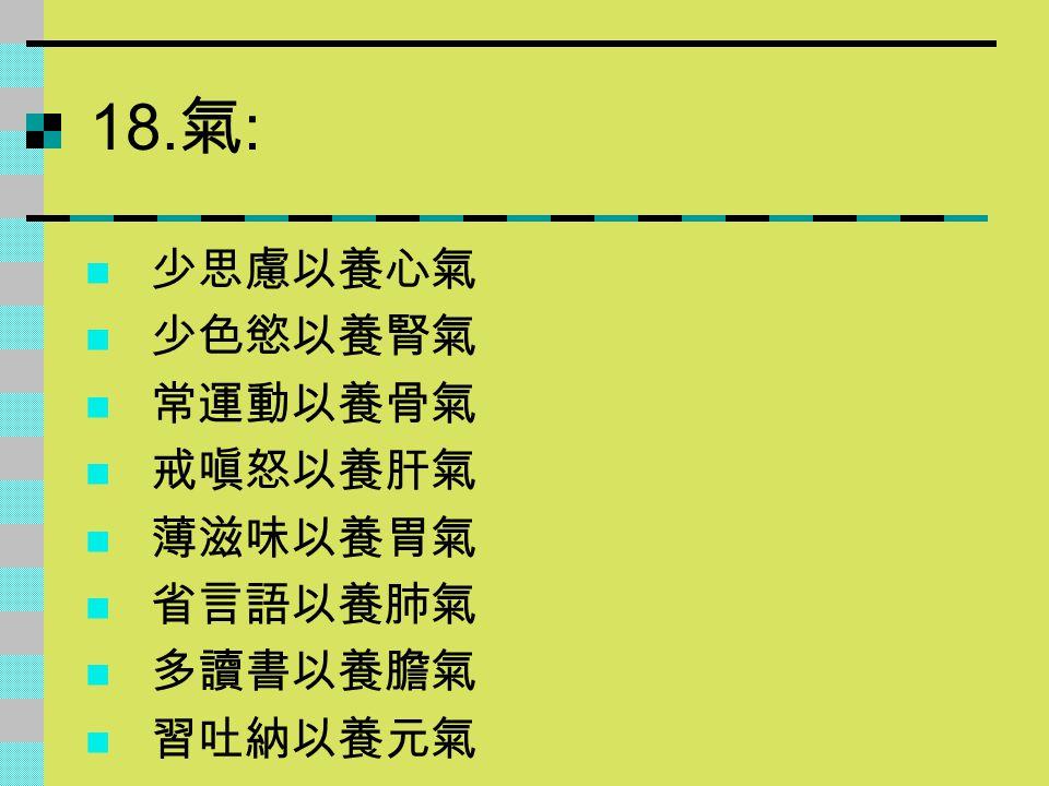 18.氣: 少思慮以養心氣 少色慾以養腎氣 常運動以養骨氣 戒嗔怒以養肝氣 薄滋味以養胃氣 省言語以養肺氣 多讀書以養膽氣 習吐納以養元氣